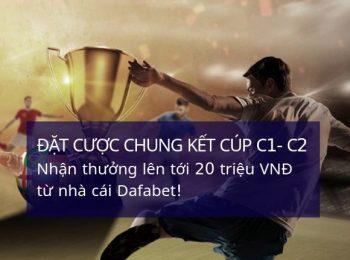 Nhận thưởng lên tới 20 triệu khi đặt cược trận chung kết Cúp C1, Cúp C2 tại Dafabet
