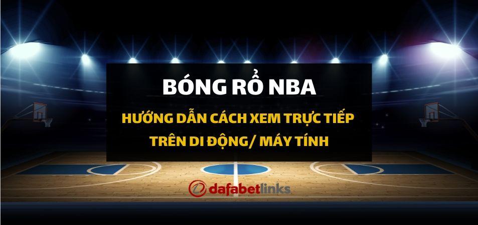 Hướng dẫn cách xem trực tiếp giải bóng rổ NBA ngay trên di động dafabet