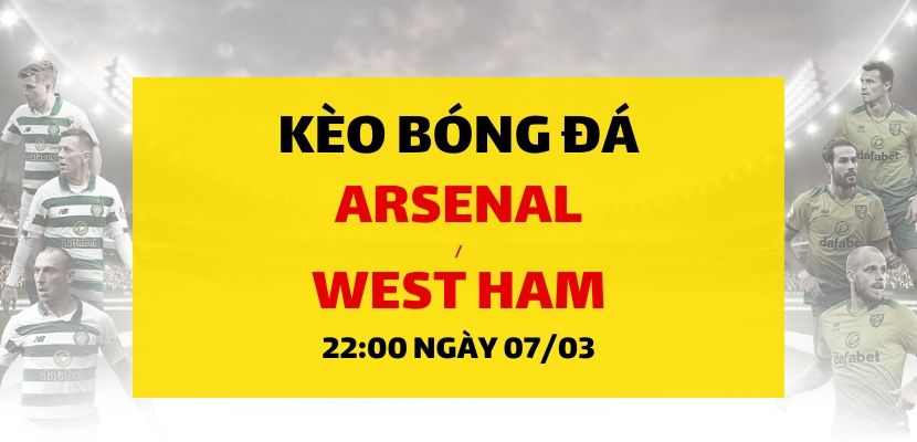 Soi kèo: Arsenal - West Ham United (22h00 ngày 07/03)